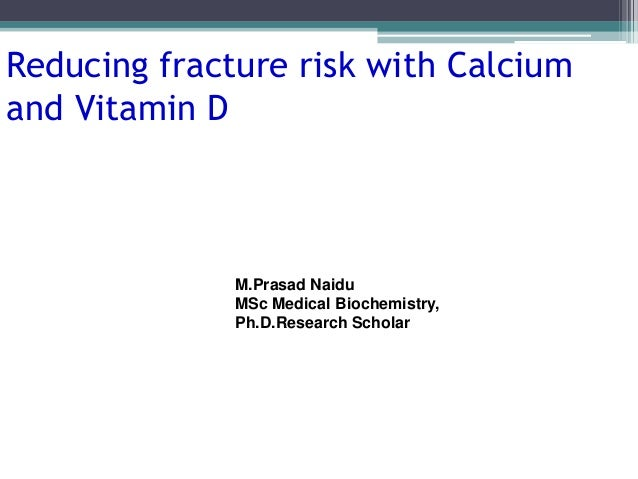 Reducing fracture risk with Calcium and Vitamin D M.Prasad Naidu MSc Medical Biochemistry, Ph.D.Research Scholar