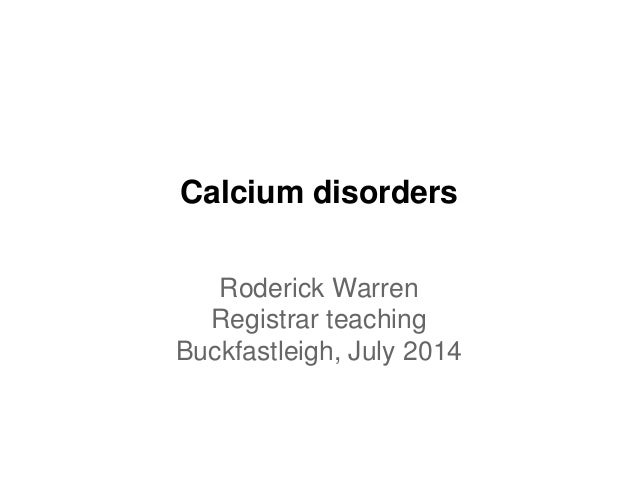 Calcium disorders Roderick Warren Registrar teaching Buckfastleigh, July 2014