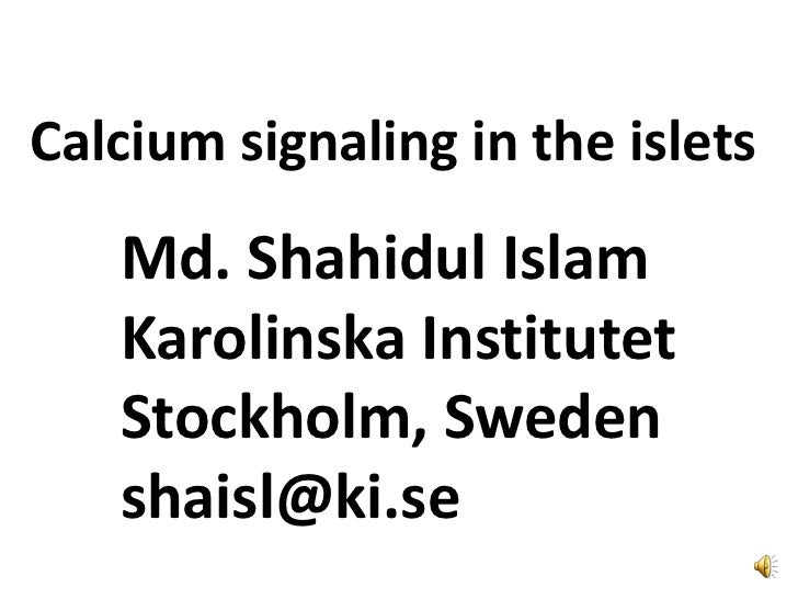 Calcium signaling in the islets<br />Md. Shahidul Islam<br />Karolinska Institutet<br />Stockholm, Sweden<br />shaisl@ki.s...