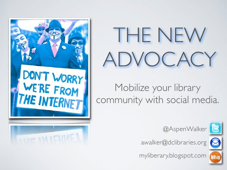 THE NEW ADVOCACY   Mobilize your librarycommunity with social media.                 @AspenWalker          awalker@dclibra...