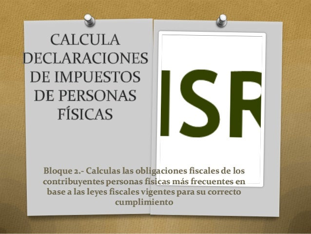 Bloque 2.- Calculas las obligaciones fiscales de loscontribuyentes personas físicas más frecuentes enbase a las leyes fisc...