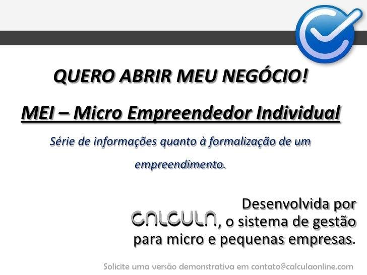 QUERO ABRIR MEU NEGÓCIO!MEI – Micro Empreendedor IndividualSérie de informações quanto à formalização de um empreendimento...