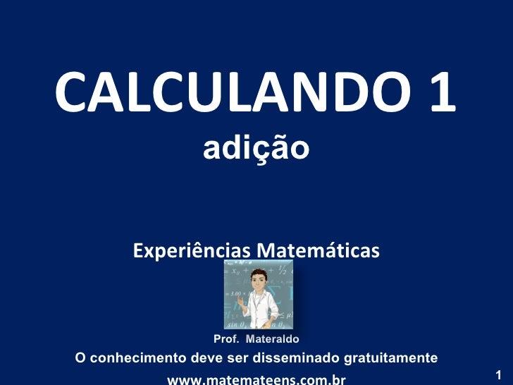 CALCULANDO 1 adição Experiências Matemáticas Prof.  Materaldo O conhecimento deve ser disseminado gratuitamente www.matema...