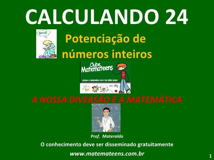 CALCULANDO 24 Potenciação de  números inteiros A NOSSA DIVERSÃO É A MATEMÁTICA Prof.  Materaldo O conhecimento deve ser di...