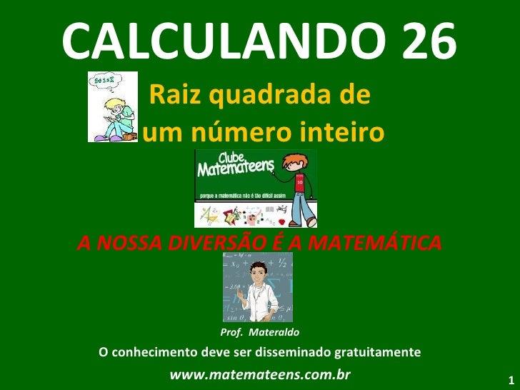 CALCULANDO 26 Raiz quadrada de  um número inteiro A NOSSA DIVERSÃO É A MATEMÁTICA Prof.  Materaldo O conhecimento deve ser...