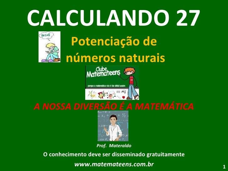 CALCULANDO 27 Potenciação de  números naturais A NOSSA DIVERSÃO É A MATEMÁTICA Prof.  Materaldo O conhecimento deve ser di...