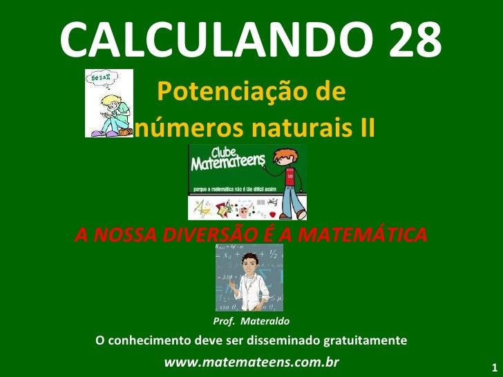 CALCULANDO 28 Potenciação de  números naturais II A NOSSA DIVERSÃO É A MATEMÁTICA Prof.  Materaldo O conhecimento deve ser...