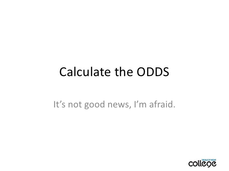 Calculate the ODDS<br />It's not good news, I'm afraid.<br />