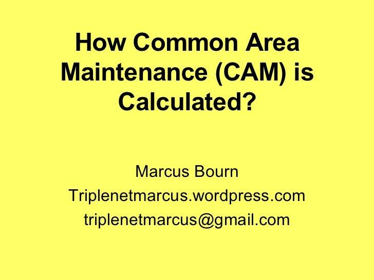 How Common Area Maintenance (CAM) is Calculated? Marcus Bourn Triplenetmarcus.wordpress.com [email_address]
