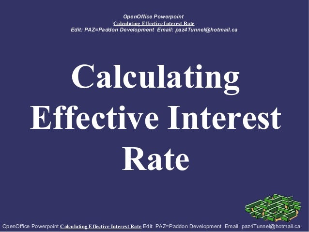 OpenOffice Powerpoint Calculating Effective Interest Rate Edit: PAZ=Paddon Development Email: paz4Tunnel@hotmail.ca  Calcu...
