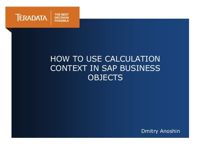 Dmitry Anoshin HOW TO USE CALCULATION CONTEXT IN SAP BUSINESS OBJECTS