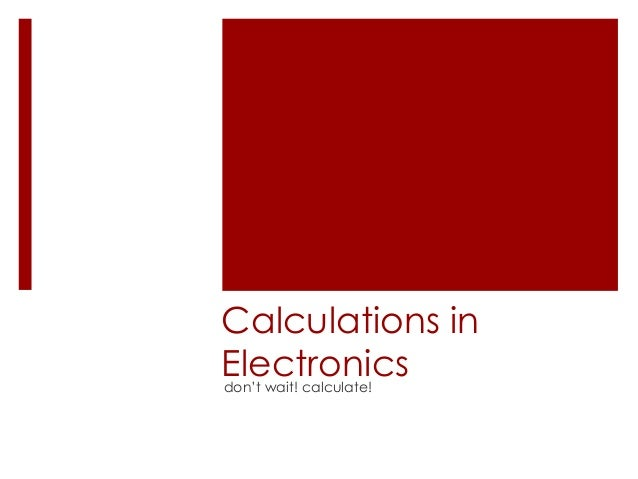 Calculations inElectronicsdon't wait! calculate!