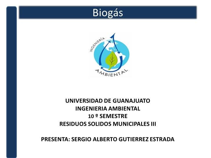 Biogás            UNIVERSIDAD DE GUANAJUATO           INGENIERIA AMBIENTAL               10 º SEMESTRE      RESIDUOS SOLID...