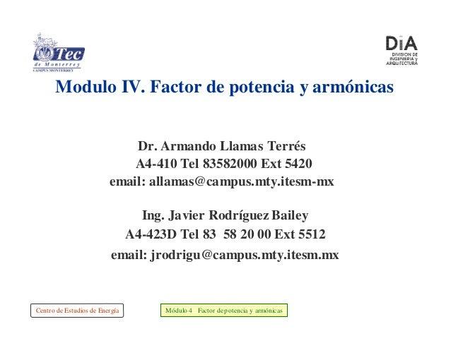 Centro de Estudios de Energía Módulo 4 Factor depotencia y armónicas Dr. Armando Llamas Terrés A4-410 Tel 83582000 Ext 542...