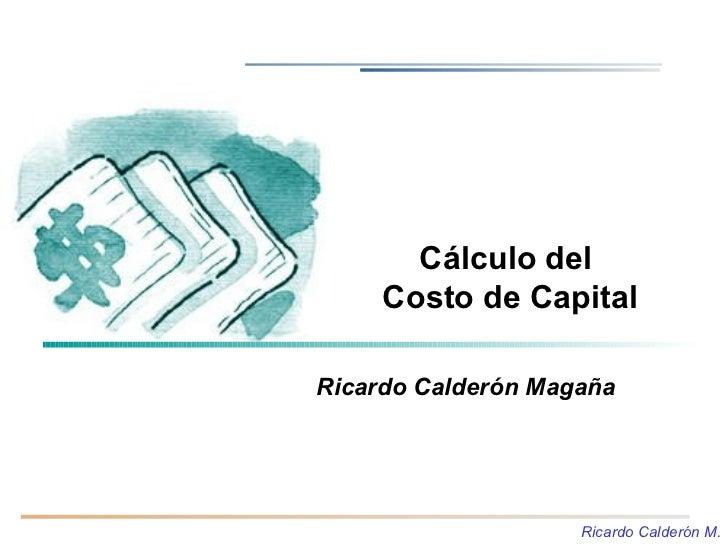 Cálculo del      Costo de Capital  Ricardo Calderón Magaña                         Ricardo Calderón M.