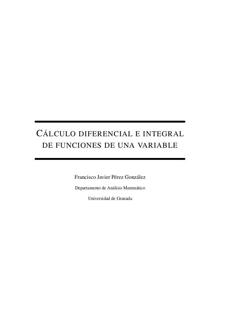 C ÁLCULO   DIFERENCIAL E INTEGRAL DE FUNCIONES DE UNA VARIABLE       Francisco Javier Pérez González       Departamento de...