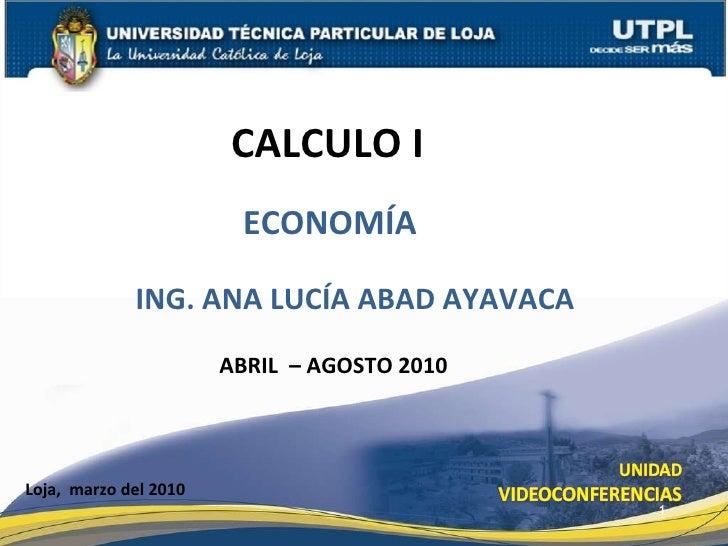 CALCULO I  Loja,  marzo del 2010 ING. ANA LUCÍA ABAD AYAVACA ABRIL  – AGOSTO 2010 ECONOMÍA