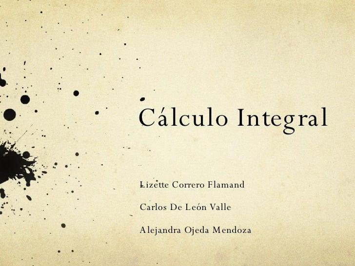 Cálculo Integral Lizette Correro Flamand Carlos De León Valle Alejandra Ojeda Mendoza