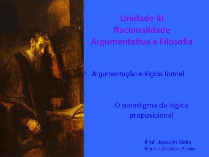 O paradigma da lógica proposicional 1. Argumentação e lógica formal Prof. Joaquim Melro Escola António Arroio