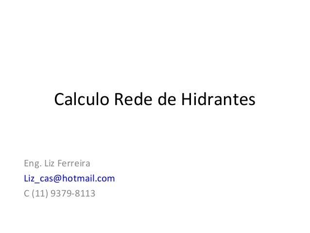 Calculo Rede de Hidrantes Eng. Liz Ferreira Liz_cas@hotmail.com C (11) 9379-8113