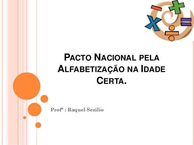 PACTO NACIONAL PELA ALFABETIZAÇÃO NA IDADE CERTA. Profª : Raquel Sezílio
