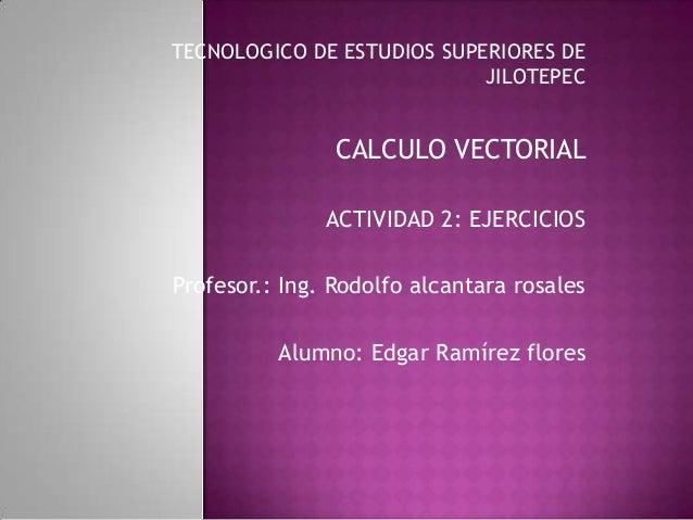 TECNOLOGICO DE ESTUDIOS SUPERIORES DE                            JILOTEPEC                CALCULO VECTORIAL               ...