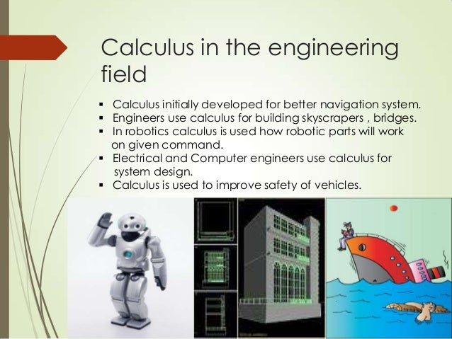the use of calculus Calculus is so useful for engineering, you can't just build an engine with algebra and not know where the heat goes or the pressure on beams in a bridge, but so we use calculus to make predictions about anything through math models which are very hard to solve because they are very complex and.