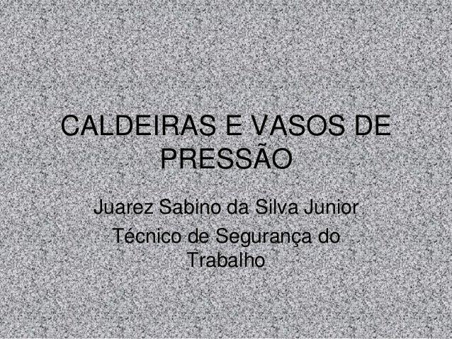 CALDEIRAS E VASOS DE PRESSÃO Juarez Sabino da Silva Junior Técnico de Segurança do Trabalho