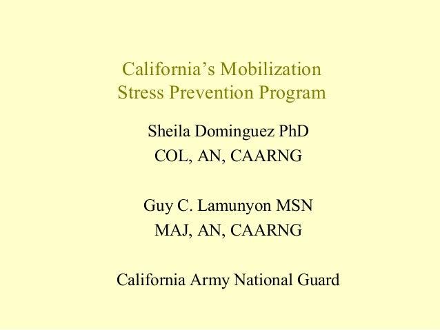 California's Mobilization Stress Prevention Program Sheila Dominguez PhD COL, AN, CAARNG Guy C. Lamunyon MSN MAJ, AN, CAAR...