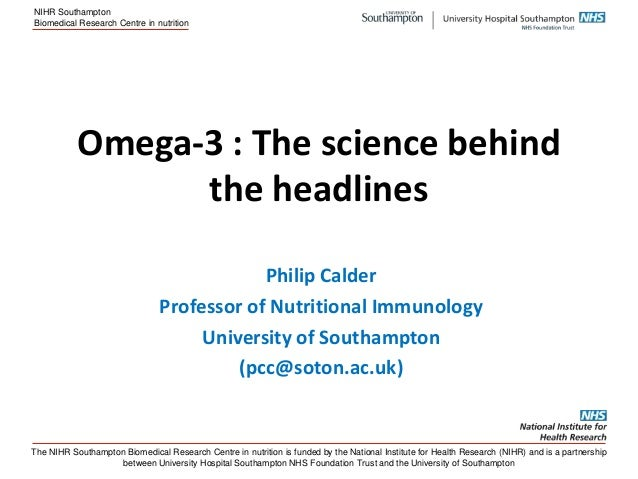 NIHR Southampton Biomedical Research Centre in nutrition  Omega-3 : The science behind the headlines Philip Calder Profess...