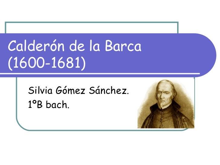 Calderón de la Barca (1600-1681) Silvia Gómez Sánchez. 1ºB bach.
