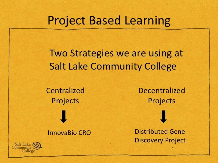 Project Based Learning<br />Two Strategies we are using at Salt Lake Community College<br />Centralized Projects<br />Dece...