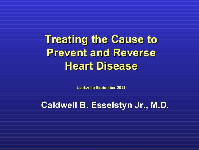 Treating the Cause to Prevent and Reverse Heart Disease Louisville September 2013  Caldwell B. Esselstyn Jr., M.D.