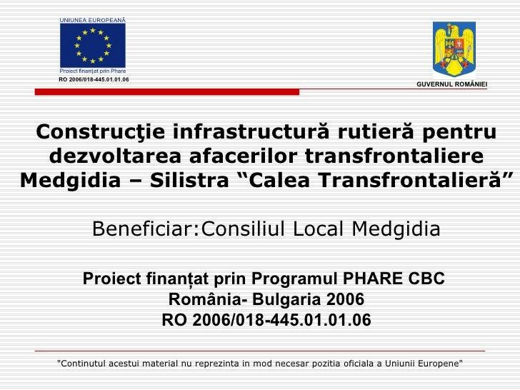 """Construc ţ ie infrastructur ă  rutier ă  pentru dezvoltarea afacerilor transfrontaliere Medgidia – Silistra """"Calea Transfr..."""