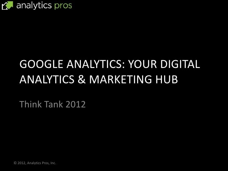 GOOGLE ANALYTICS: YOUR DIGITAL   ANALYTICS & MARKETING HUB   Think Tank 2012© 2012, Analytics Pros, Inc.