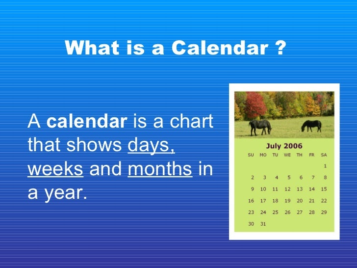 What is a Calendar ? A  calendar  is a chart that shows  days,   weeks  and  months  in a year.