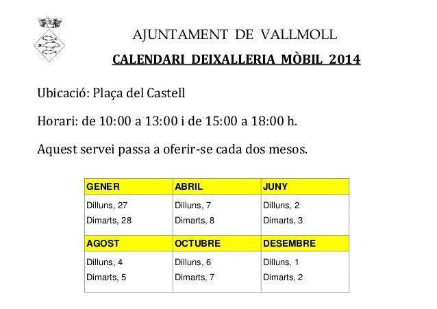 AJUNTAMENT DE VALLMOLL CALENDARI DEIXALLERIA MÒBIL 2014 Ubicació: Plaça del Castell Horari: de 10:00 a 13:00 i de 15:00 a ...