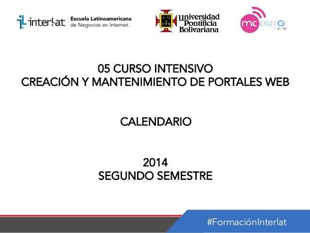 #FormaciónInterlat 05 CURSO INTENSIVO CREACIÓN Y MANTENIMIENTO DE PORTALES WEB CALENDARIO 2014 SEGUNDO SEMESTRE