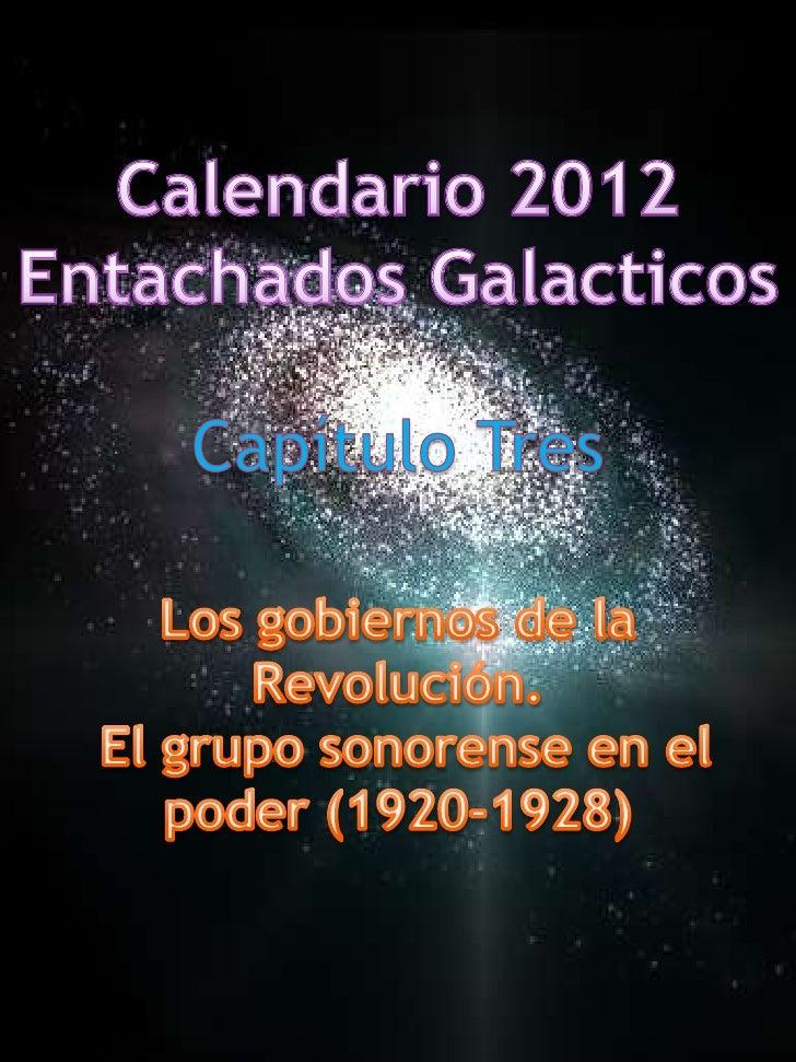 Calendario 2012<br />EntachadosGalacticos<br />Capítulo Tres<br />Los gobiernos de la Revolución.<br /> El grupo sonorense...
