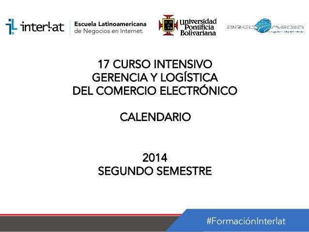 #FormaciónInterlat 17 CURSO INTENSIVO GERENCIA Y LOGÍSTICA DEL COMERCIO ELECTRÓNICO CALENDARIO 2014 SEGUNDO SEMESTRE