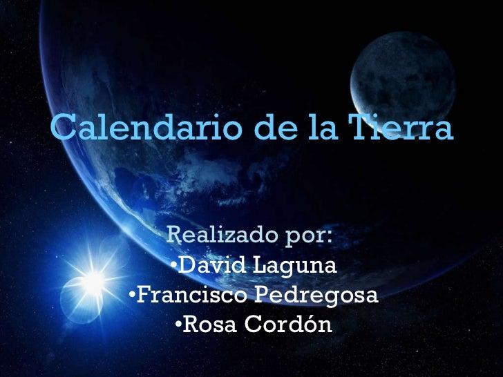 Calendario de la Tierra <ul><li>Realizado por:   </li></ul><ul><li>David Laguna </li></ul><ul><li>Francisco Pedregosa </li...