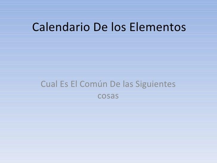 Calendario De los Elementos Cual Es El Común De las Siguientes cosas