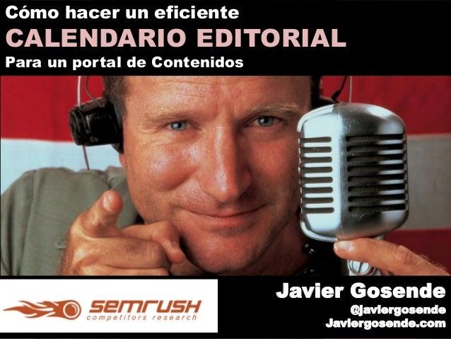 Javier Gosende @javiergosende Javiergosende.com Cómo hacer un eficiente CALENDARIO EDITORIAL Para un portal de Contenidos