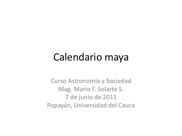 Calendario maya<br />Curso Astronomía y Sociedad<br />Mag. Mario F. Solarte S.<br />7 de junio de 2011<br />Popayán, Unive...
