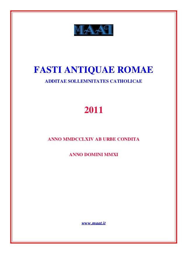 FASTI ANTIQUAE ROMAE ADDITAE SOLLEMNITATES CATHOLICAE 2011 ANNO MMDCCLXIV AB URBE CONDITA ANNO DOMINI MMXI www.maat.it