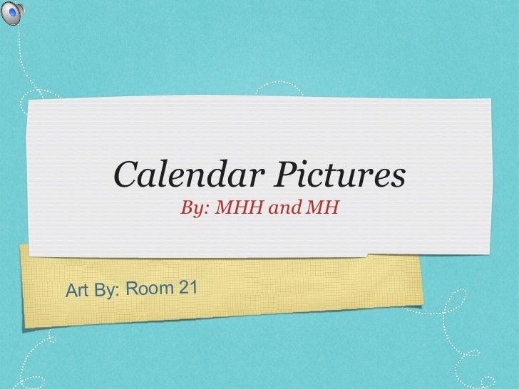 Calendar Pictures <ul><li>By: MHH and MH </li></ul>Art By: Room 21