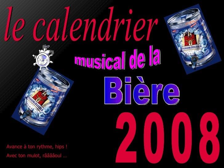 le calendrier 2008 Avance à ton rythme, hips !  Avec ton mulot, rââââoul … Bière musical de la