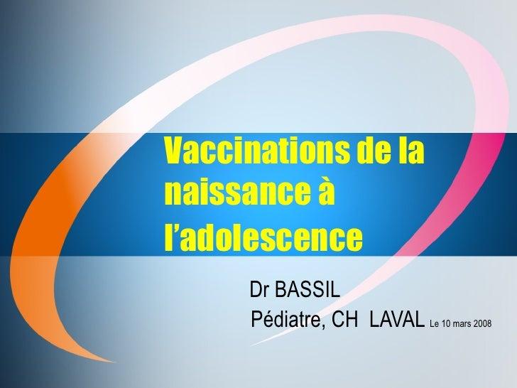 Vaccinations de la naissance à l'adolescence   Dr BASSIL Pédiatre, CH  LAVAL  Le 10 mars 2008