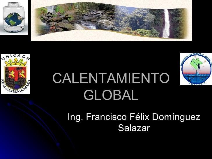 CALENTAMIENTO GLOBAL Ing. Francisco Félix Domínguez Salazar