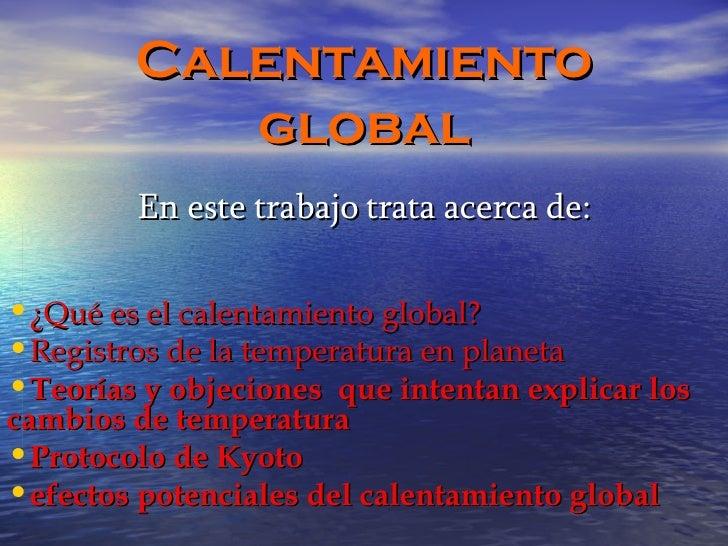Calentamiento global <ul><li>En este trabajo trata acerca de: </li></ul><ul><li>¿Qué es el calentamiento global? </li></ul...